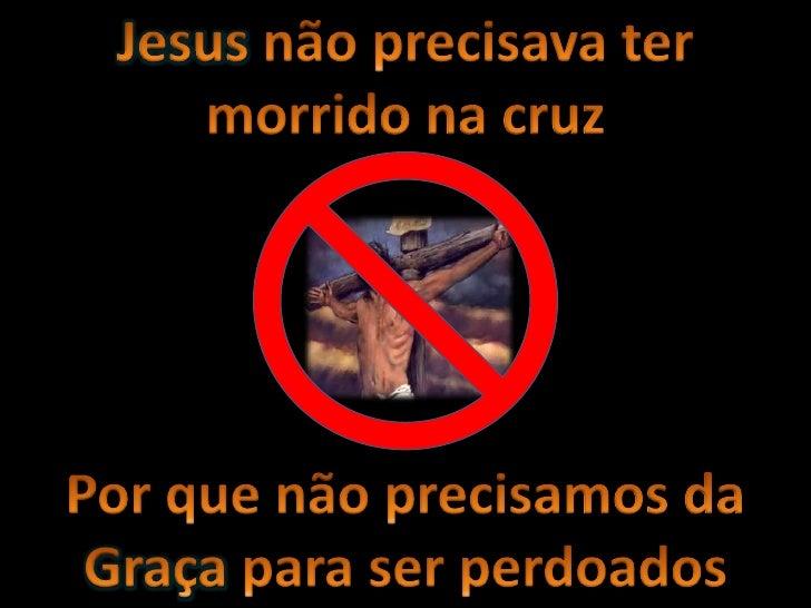 Jesus não precisava ter morrido na cruz<br />Por que não precisamos da Graça para ser perdoados<br />