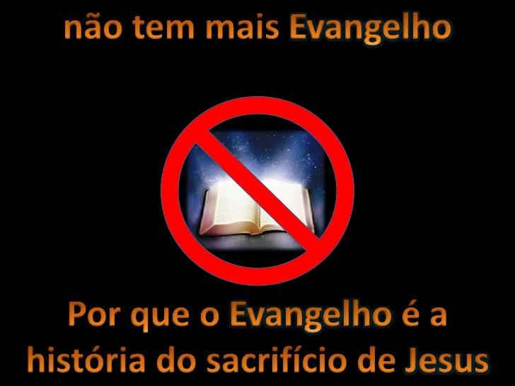 não tem mais Evangelho <br />Por que o Evangelho é a história do sacrifício de Jesus<br />