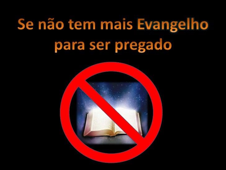 Se não tem mais Evangelho para ser pregado<br />