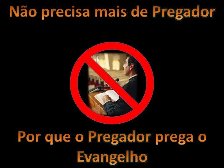 Não precisa mais de Pregador <br />Por que o Pregador prega o Evangelho<br />