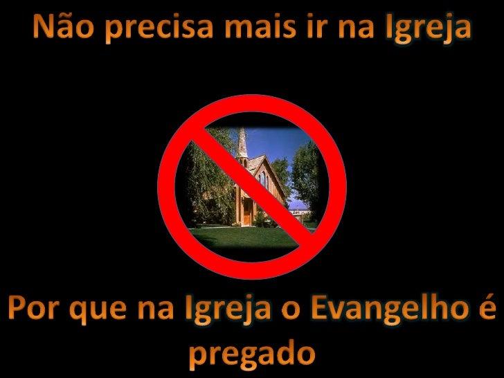 Não precisa mais ir na Igreja<br />Por que na Igreja o Evangelho é pregado<br />