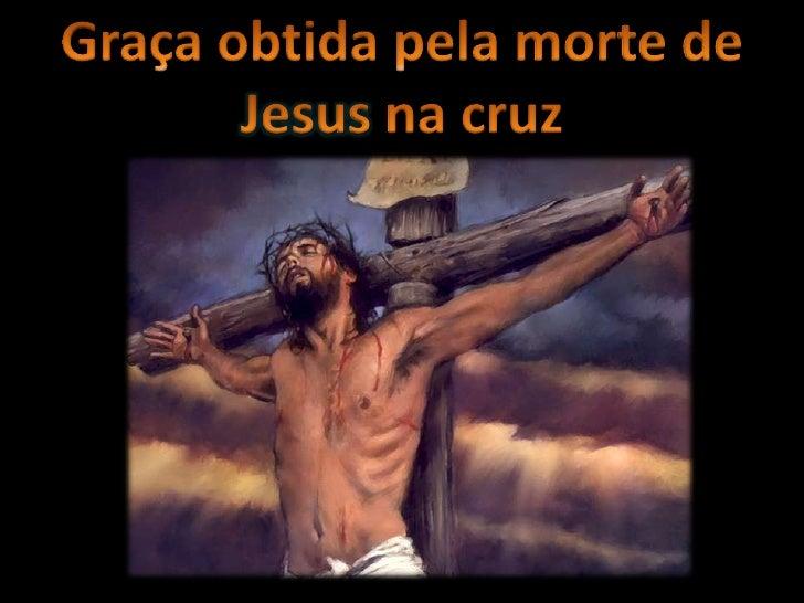 Graça obtida pela morte de Jesus na cruz<br />