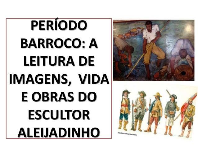 PERÍODO  BARROCO: A  LEITURA DEIMAGENS, VIDA  E OBRAS DO   ESCULTOR ALEIJADINHO