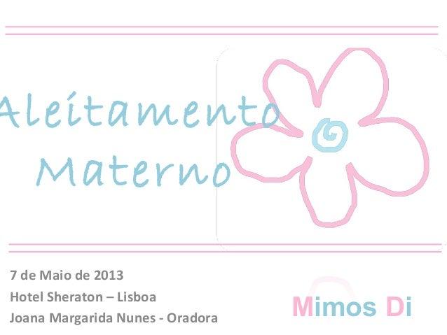 AleitamentoMaterno7 de Maio de 2013Hotel Sheraton – LisboaJoana Margarida Nunes - Oradora Mimos Di