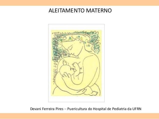 ALEITAMENTO MATERNO Devani Ferreira Pires  Puericultura do Hospital de Pediatria da UFRN