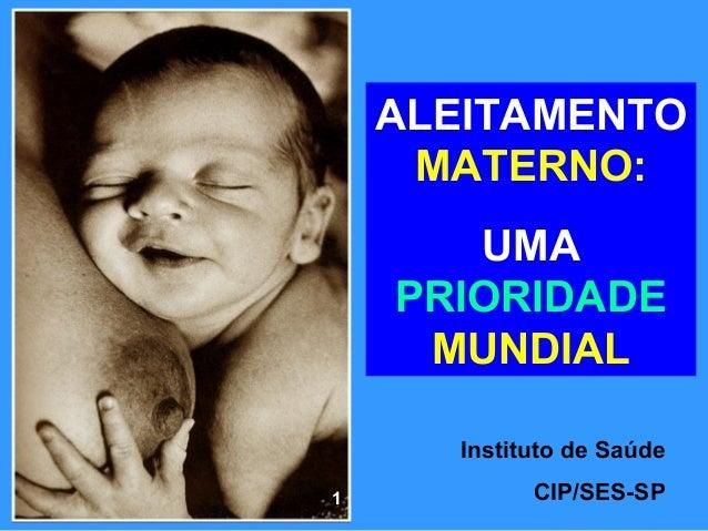 ALEITAMENTO     MATERNO:       UMA    PRIORIDADE     MUNDIAL       Instituto de Saúde1            CIP/SES-SP