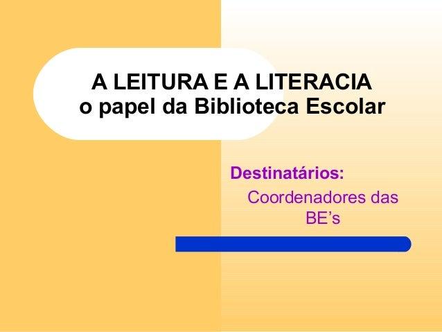 A LEITURA E A LITERACIA o papel da Biblioteca Escolar Destinatários: Coordenadores das BE's