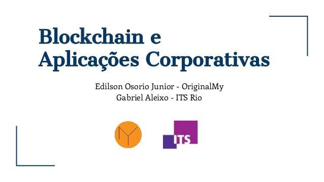 Blockchain e Aplicações Corporativas Edilson Osorio Junior - OriginalMy Gabriel Aleixo - ITS Rio
