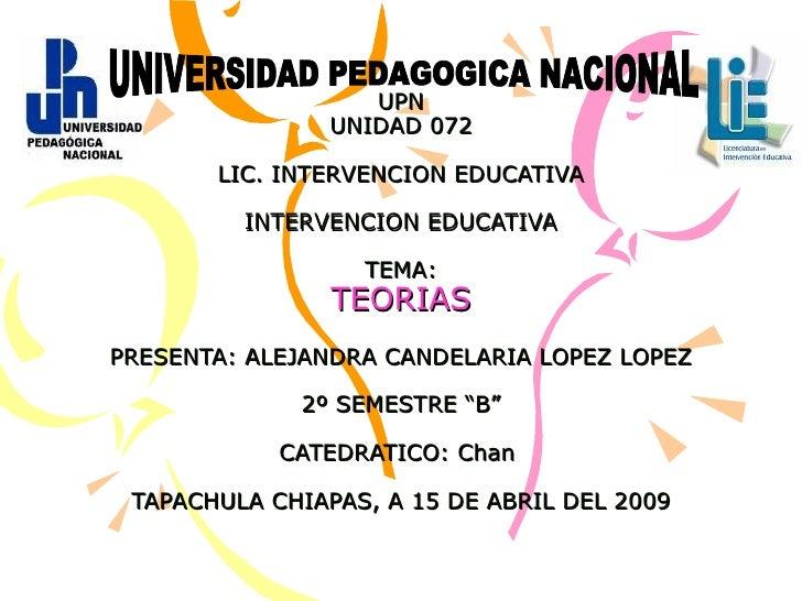 UPN UNIDAD 072 LIC. INTERVENCION EDUCATIVA INTERVENCION EDUCATIVA TEMA: TEORIAS PRESENTA: ALEJANDRA CANDELARIA LOPEZ LOPEZ...