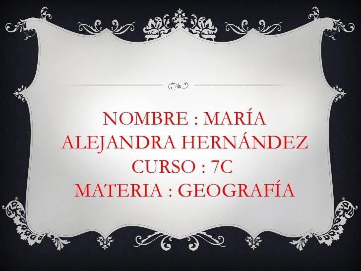 NOMBRE : MARÍA ALEJANDRA HERNÁNDEZ CURSO : 7C  MATERIA : GEOGRAFÍA