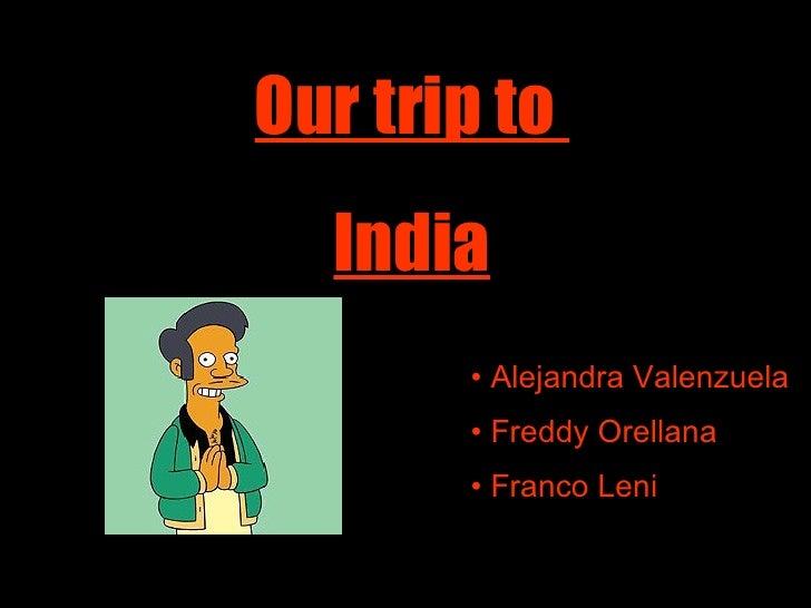 Our trip to  India <ul><li>Alejandra Valenzuela </li></ul><ul><li>Freddy Orellana </li></ul><ul><li>Franco Leni </li></ul>