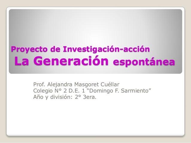 """Proyecto de Investigación-acción  La Generación espontánea  Prof. Alejandra Masgoret Cuéllar  Colegio N° 2 D.E. 1 """"Domingo..."""