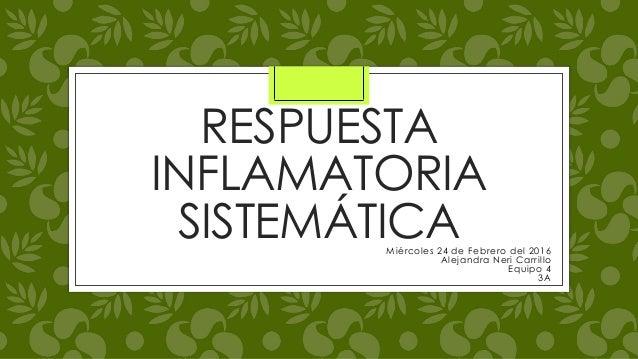 RESPUESTA INFLAMATORIA SISTEMÁTICAMiércoles 24 de Febrero del 2016 Alejandra Neri Carrillo Equipo 4 3A