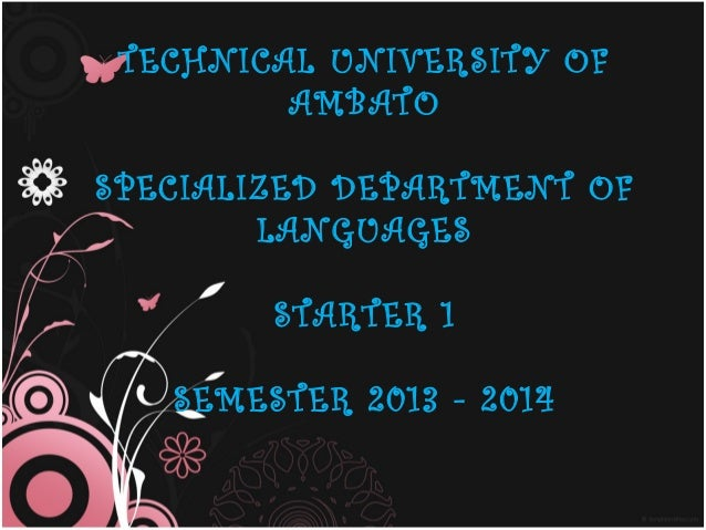TECHNICAL UNIVERSITY OF AMBATO SPECIALIZED DEPARTMENT OF LANGUAGES STARTER 1 SEMESTER 2013 - 2014