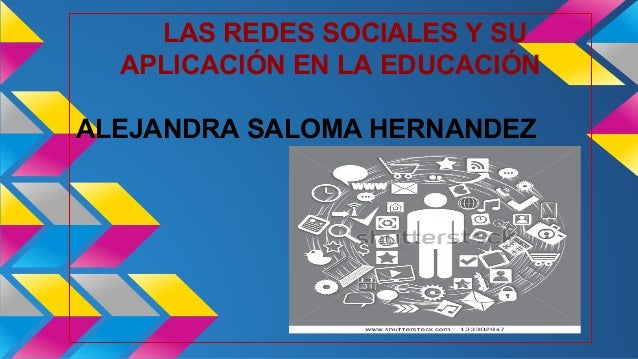 LAS REDES SOCIALES Y SU  APLICACIÓN EN LA EDUCACIÓN  ALEJANDRA SALOMA HERNANDEZ