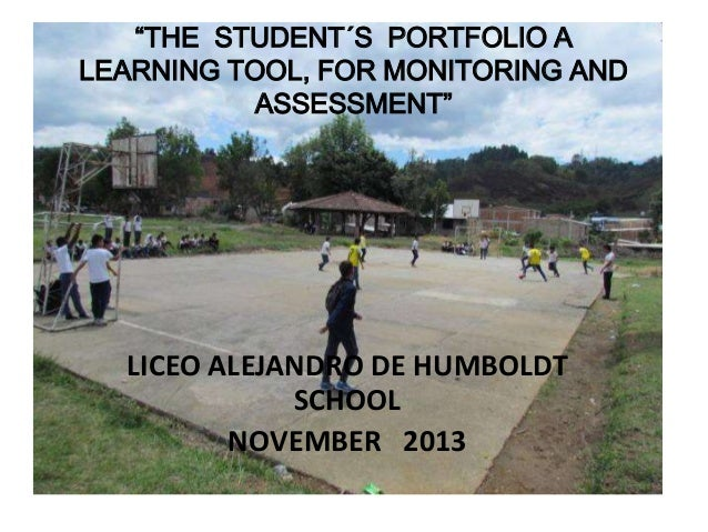 """THE STUDENT´S PORTFOLIO A LEARNING TOOL, FOR MONITORING AND ASSESSMENT""  LICEO ALEJANDRO DE HUMBOLDT SCHOOL NOVEMBER 2013"