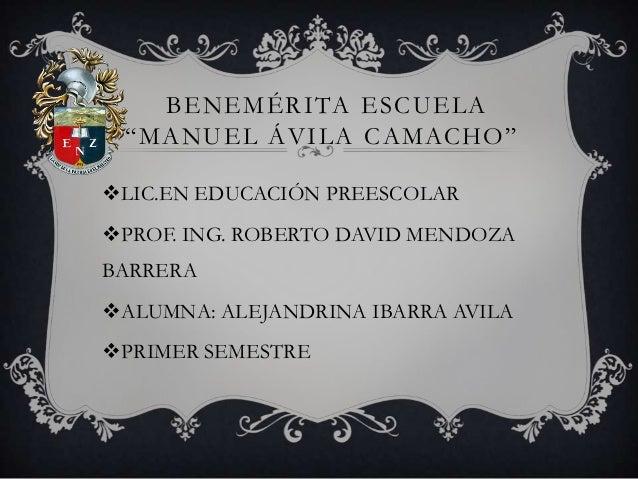 """BENEMÉRITA ESCUELA """"MANUEL ÁVILA CAMACHO"""" LIC.EN EDUCACIÓN PREESCOLAR PROF. ING. ROBERTO DAVID MENDOZA BARRERA ALUMNA: ..."""