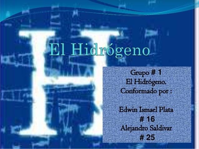 Grupo # 1 El Hidrógeno.Conformado por :Edwin Ismael Plata      # 16Alejandro Saldivar      # 25