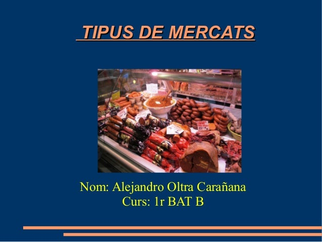 TIPUS DE MERCATS  Nom: Alejandro Oltra Carañana Curs: 1r BAT B