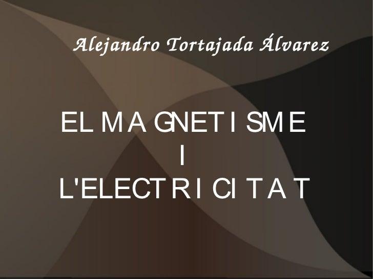 AlejandroTortajadaÁlvarezEL M A GNET I SM E        ILELECT R I CI T A T