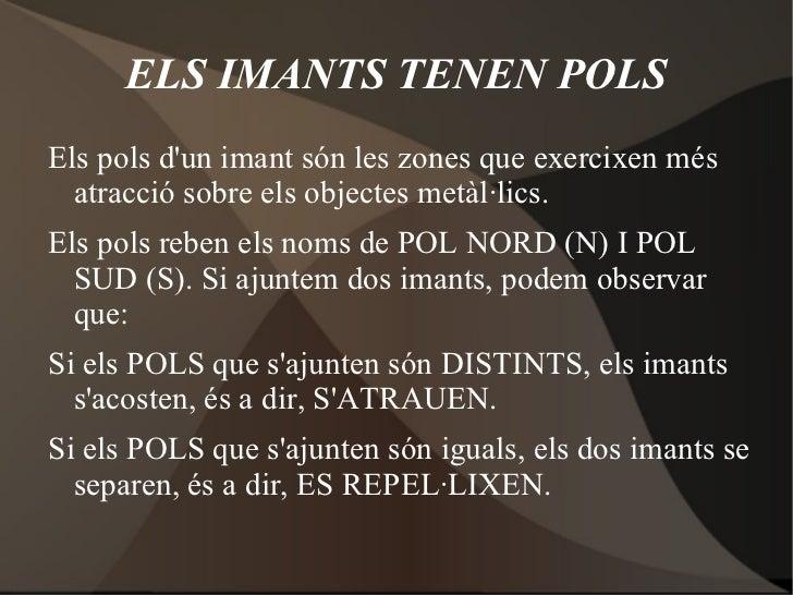 ELS IMANTS TENEN POLSEls pols dun imant són les zones que exercixen més  atracció sobre els objectes metàl·lics.Els pols r...