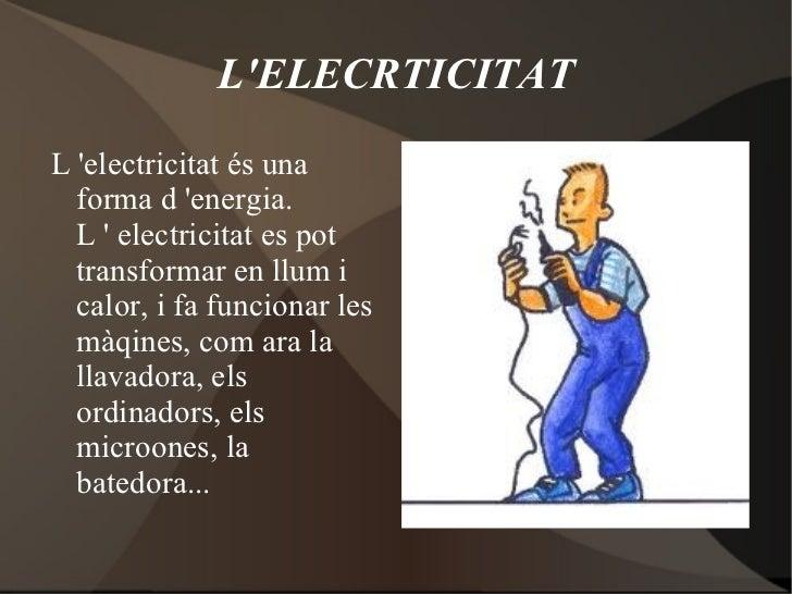 LELECRTICITATL electricitat és una  forma d energia.  L  electricitat es pot  transformar en llum i  calor, i fa funcionar...