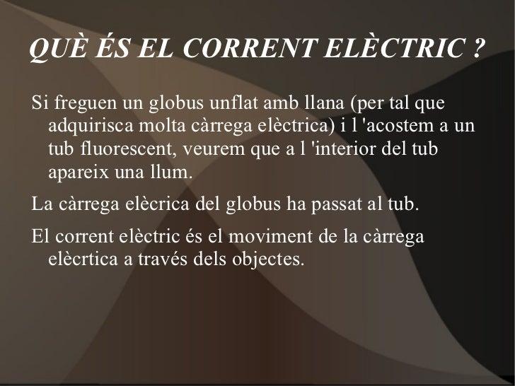 QUÈ ÉS EL CORRENT ELÈCTRIC ?Si freguen un globus unflat amb llana (per tal que  adquirisca molta càrrega elèctrica) i l ac...
