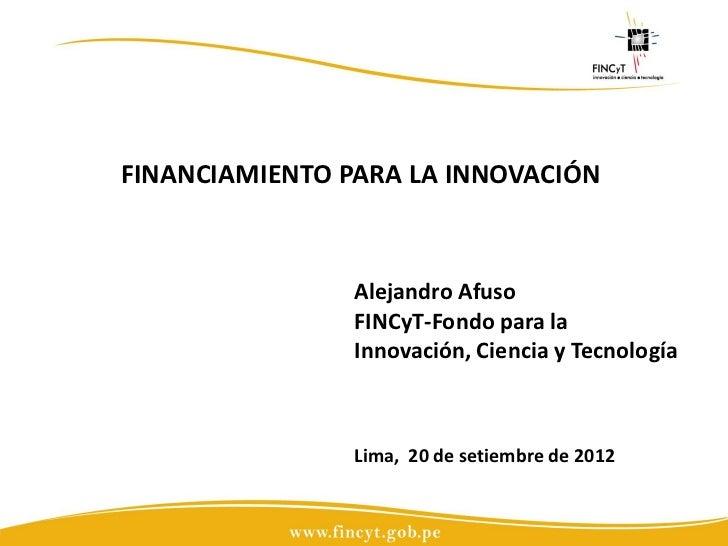 FINANCIAMIENTO PARA LA INNOVACIÓN                Alejandro Afuso                FINCyT-Fondo para la                Innova...
