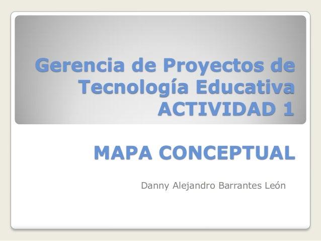 Gerencia de Proyectos de Tecnología Educativa ACTIVIDAD 1 MAPA CONCEPTUAL Danny Alejandro Barrantes León