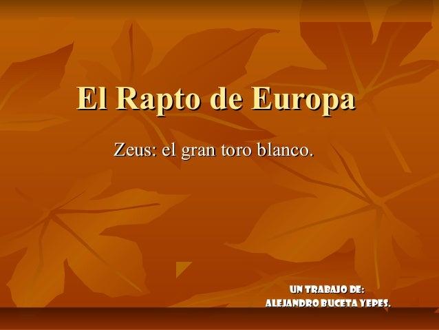 El Rapto de Europa  Zeus: el gran toro blanco.                          Un trabajo de:                     Alejandro Bucet...