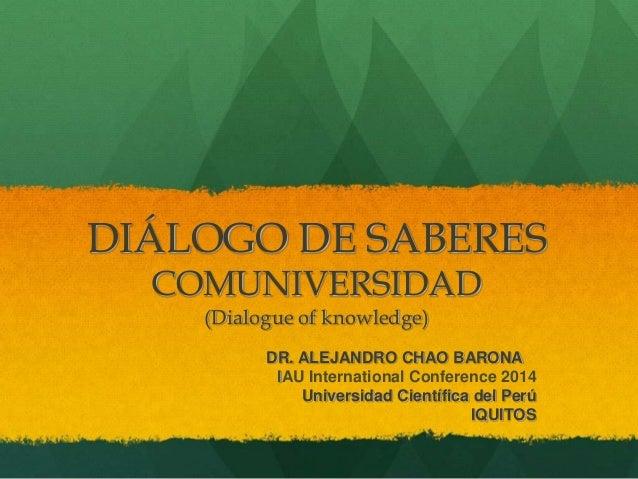 DIÁLOGO DE SABERES COMUNIVERSIDAD (Dialogue of knowledge) DR. ALEJANDRO CHAO BARONA IAU International Conference 2014 Univ...
