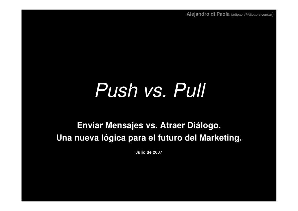 Alejandro di Paola (adipaola@dipaola.com.ar)              Push vs. Pull     Enviar Mensajes vs. Atraer Diálogo. Una nueva ...