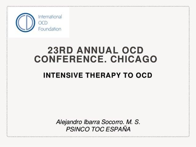 23RD ANNUAL OCD CONFERENCE. CHICAGO INTENSIVE THERAPY TO OCD Alejandro Ibarra Socorro. M. S. PSINCO TOC ESPAÑA
