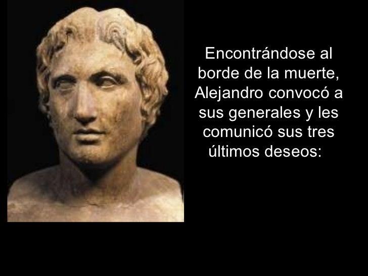 Encontrándose al borde de la muerte, Alejandro convocó a sus generales y les comunicó sus tres últimos deseos:
