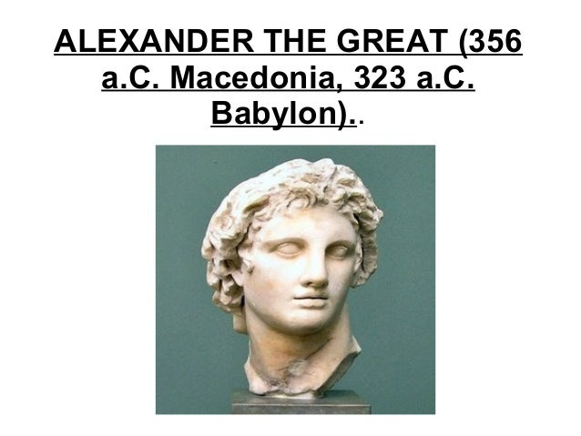 ALEXANDER THE GREAT (356a.C. Macedonia, 323 a.C.Babylon)..
