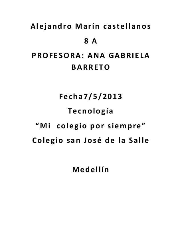 """Alejandro Marín castellanos8 APROFESORA: ANA GABRIELABARRETOFecha7/5/2013Tecnología""""Mi colegio por siempre""""Colegio san Jos..."""