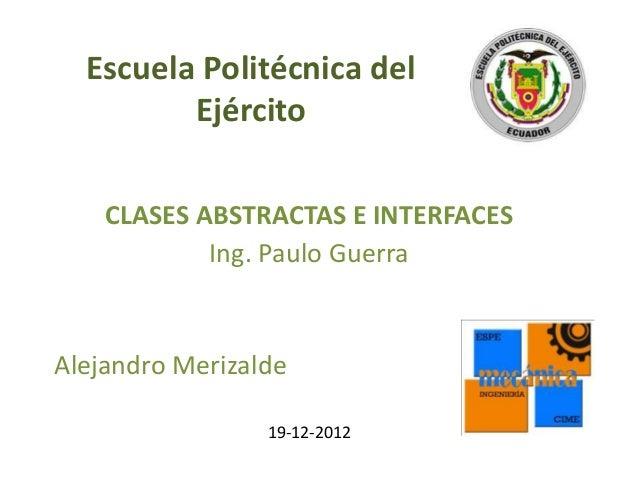 Escuela Politécnica del         Ejército    CLASES ABSTRACTAS E INTERFACES            Ing. Paulo GuerraAlejandro Merizalde...