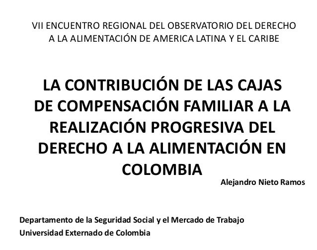 LA CONTRIBUCIÓN DE LAS CAJAS DE COMPENSACIÓN FAMILIAR A LA REALIZACIÓN PROGRESIVA DEL DERECHO A LA ALIMENTACIÓN EN COLOMBI...