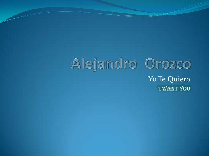 Alejandro  Orozco<br />Yo Te Quiero<br />'I WANT YOU <br />