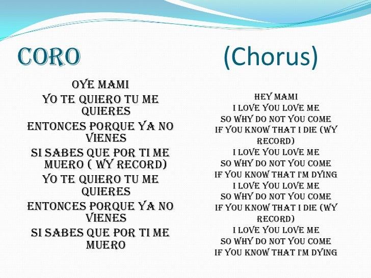 Coro                      (Chorus)<br />oye mami<br />yo te quiero tu me quieres<br />entonces porque ya no vienes<br />si...