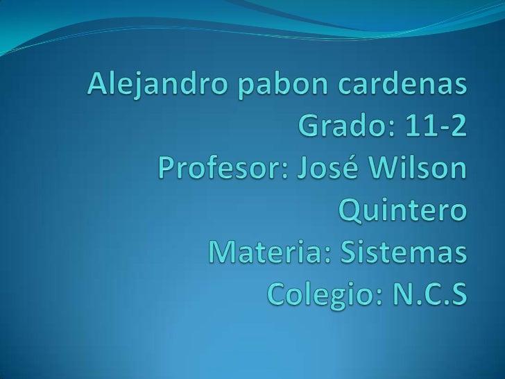 Alejandro paboncardenasGrado: 11-2Profesor: José Wilson QuinteroMateria: SistemasColegio: N.C.S<br />