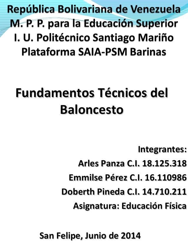 Fundamentos Técnicos delFundamentos Técnicos del BaloncestoBaloncesto Integrantes:Integrantes: Arles Panza C.I. 18.125.318...
