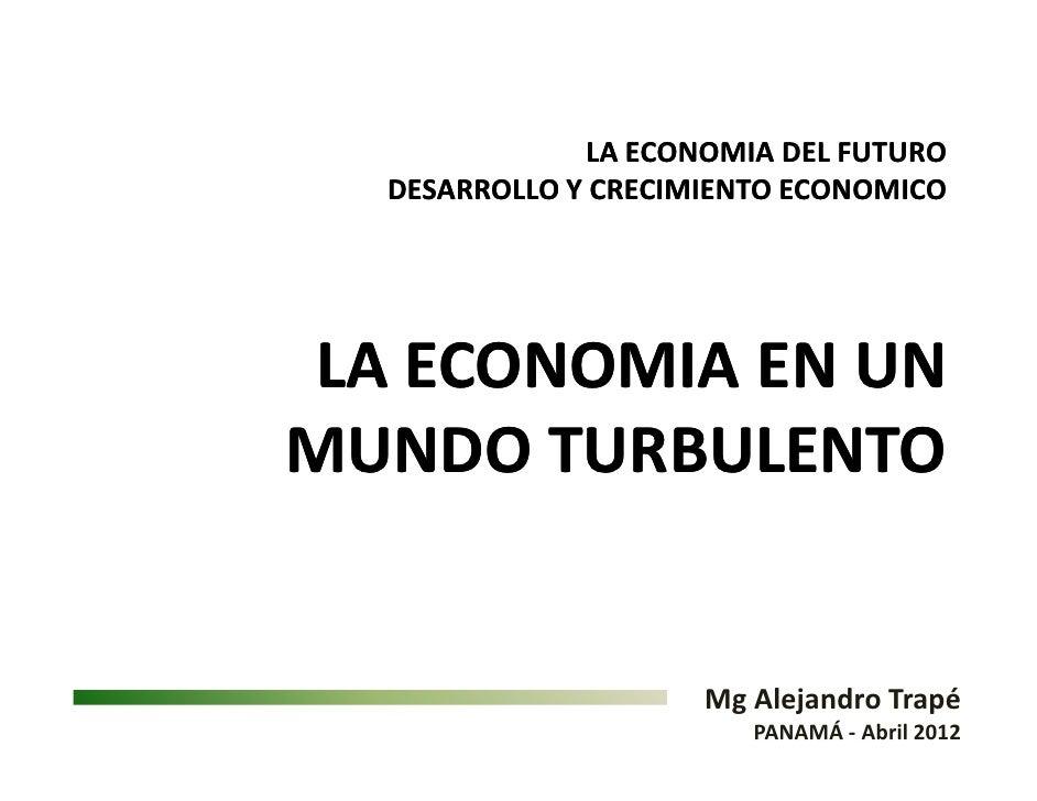LA ECONOMIA DEL FUTURO  DESARROLLO Y CRECIMIENTO ECONOMICOLA ECONOMIA EN UNMUNDO TURBULENTO                     Mg Alejand...