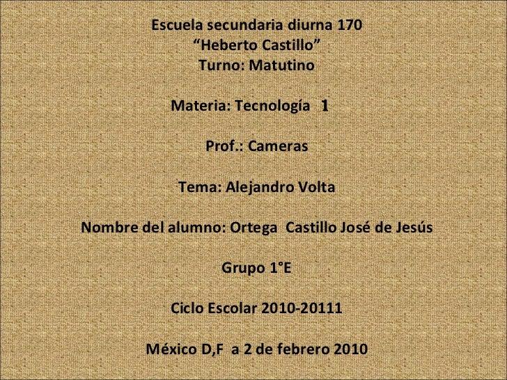 "Escuela secundaria diurna 170 "" Heberto Castillo"" Turno: Matutino Materia: Tecnología  1  Prof.: Cameras Tema: Alejandro V..."