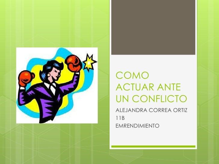 COMOACTUAR ANTEUN CONFLICTOALEJANDRA CORREA ORTIZ11BEMRENDIMIENTO