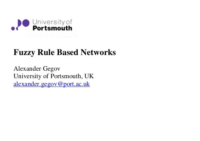 Fuzzy Rule Based NetworksAlexander GegovUniversity of Portsmouth, UKalexander.gegov@port.ac.uk