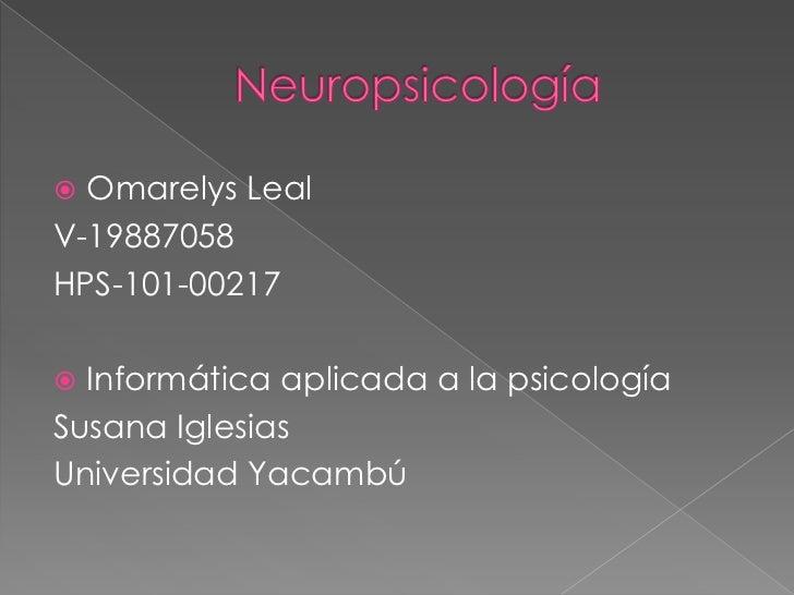 Neuropsicología<br />Omarelys Leal<br />V-19887058<br />HPS-101-00217<br />Informática aplicada a la psicología<br />Susan...