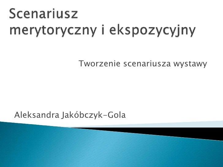 Scenariusz merytoryczny i ekspozycyjny<br />Tworzenie scenariusza wystawy<br />Aleksandra Jakóbczyk-Gola<br />