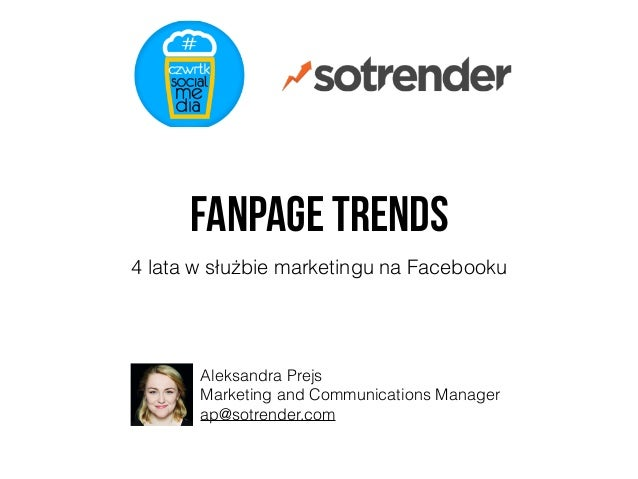 Fanpage Trends 4 lata w służbie marketingu na Facebooku Aleksandra Prejs Marketing and Communications Manager ap@sotrender...