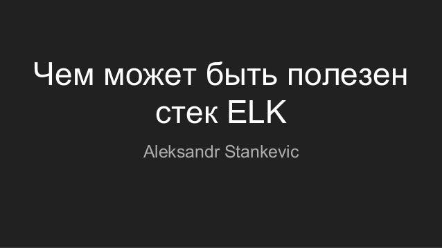 Чем может быть полезен стек ELK Aleksandr Stankevic